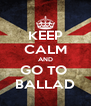 KEEP CALM AND GO TO  BALLAD - Personalised Poster A4 size