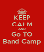 KEEP CALM AND Go TO Band Camp - Personalised Poster A4 size