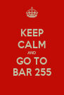 KEEP CALM AND GO TO BAR 255 - Personalised Poster A4 size