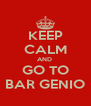 KEEP CALM AND  GO TO BAR GENIO - Personalised Poster A4 size