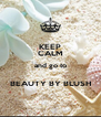 KEEP CALM and go to  BEAUTY BY BLUSH - Personalised Poster A4 size