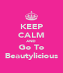 KEEP CALM AND Go To Beautylicious - Personalised Poster A4 size
