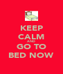 KEEP CALM AND GO TO BED NOW - Personalised Poster A4 size