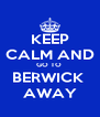 KEEP CALM AND GO TO  BERWICK  AWAY - Personalised Poster A4 size