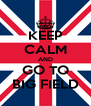 KEEP CALM AND GO TO BIG FIELD - Personalised Poster A4 size