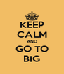KEEP CALM AND GO TO BIG - Personalised Poster A4 size