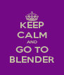 KEEP CALM AND GO TO BLENDER - Personalised Poster A4 size