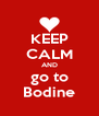 KEEP CALM AND go to Bodine - Personalised Poster A4 size