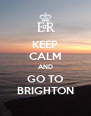 KEEP CALM AND GO TO BRIGHTON - Personalised Poster A4 size