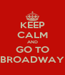 KEEP CALM AND GO TO BROADWAY - Personalised Poster A4 size