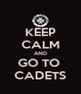 KEEP CALM AND GO TO  CADETS - Personalised Poster A4 size