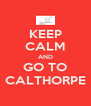 KEEP CALM AND GO TO CALTHORPE - Personalised Poster A4 size