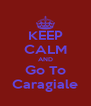 KEEP CALM AND Go To Caragiale - Personalised Poster A4 size