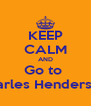 KEEP CALM AND Go to  Charles Henderson  - Personalised Poster A4 size