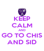 KEEP CALM AND GO TO CHIS AND SID - Personalised Poster A4 size