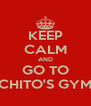 KEEP CALM AND GO TO CHITO'S GYM - Personalised Poster A4 size
