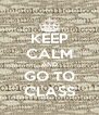 KEEP CALM AND GO TO CLASS - Personalised Poster A4 size
