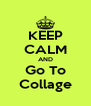 KEEP CALM AND Go To Collage - Personalised Poster A4 size