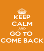 KEEP CALM AND GO TO  COME BACK - Personalised Poster A4 size
