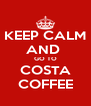 KEEP CALM AND  GO TO COSTA COFFEE - Personalised Poster A4 size
