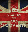 KEEP CALM AND GO TO COVENTRY - Personalised Poster A4 size