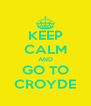KEEP CALM AND GO TO CROYDE - Personalised Poster A4 size
