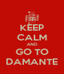 KEEP CALM AND GO TO DAMANTE - Personalised Poster A4 size