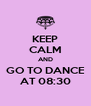 KEEP CALM AND GO TO DANCE AT 08:30 - Personalised Poster A4 size