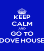 KEEP CALM AND GO TO DOVE HOUSE - Personalised Poster A4 size