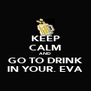 KEEP CALM AND GO TO DRINK IN YOUR. EVA - Personalised Poster A4 size