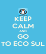 KEEP CALM AND GO TO ECO SUL - Personalised Poster A4 size