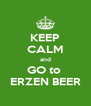 KEEP CALM and GO to  ERZEN BEER - Personalised Poster A4 size