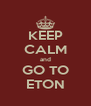 KEEP CALM and GO TO ETON - Personalised Poster A4 size