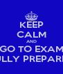 KEEP CALM AND GO TO EXAM FULLY PREPARED - Personalised Poster A4 size