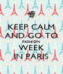 KEEP CALM AND GO TO FASHION WEEK IN PARIS - Personalised Poster A4 size