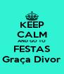 KEEP CALM AND GO TO FESTAS Graça Divor - Personalised Poster A4 size