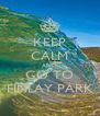 KEEP CALM AND GO TO FINLAY PARK - Personalised Poster A4 size
