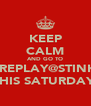 KEEP CALM AND GO TO FOREPLAY@STINKYS THIS SATURDAY  - Personalised Poster A4 size