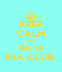 KEEP CALM AND Go to FRA CLUB  - Personalised Poster A4 size