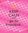 KEEP CALM AND go to Friesland  - Personalised Poster A4 size