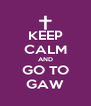 KEEP CALM AND GO TO GAW - Personalised Poster A4 size