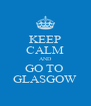 KEEP CALM AND GO TO  GLASGOW - Personalised Poster A4 size
