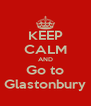 KEEP CALM AND Go to Glastonbury - Personalised Poster A4 size