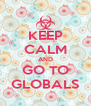 KEEP CALM AND GO TO GLOBALS - Personalised Poster A4 size