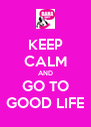KEEP CALM AND GO TO GOOD LIFE - Personalised Poster A4 size