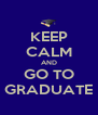 KEEP CALM AND GO TO GRADUATE - Personalised Poster A4 size