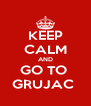 KEEP CALM AND GO TO  GRUJAC  - Personalised Poster A4 size