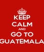 KEEP CALM AND GO TO GUATEMALA - Personalised Poster A4 size