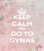 KEEP CALM AND GO TO GYNAE - Personalised Poster A4 size