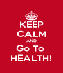 KEEP CALM AND Go To  HEALTH! - Personalised Poster A4 size
